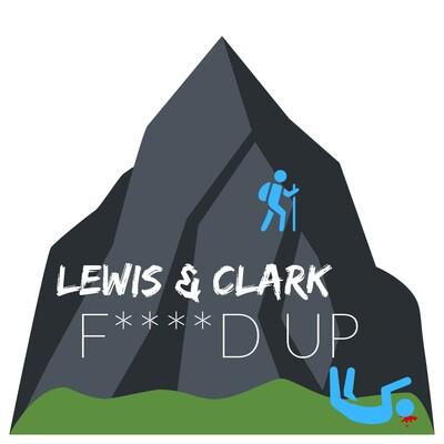 Lewis & Clark F****d Up