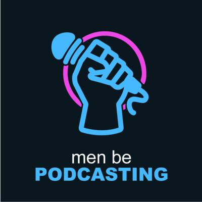 Men Be Podcasting