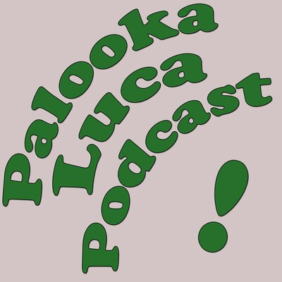 Palooka/Luca Podcast