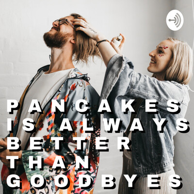 Pancakes is Always Better Than Goodbyes