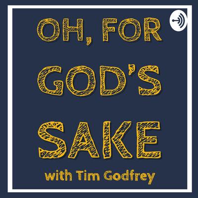 Oh, For God's Sake with Tim Godfrey