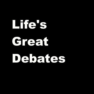 Life's Great Debates