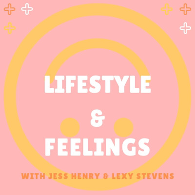 Lifestyle & Feelings Podcast with Jess Henry & Lexy Stevens