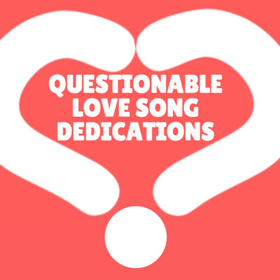 Questionable Love Song Dedications