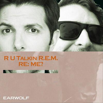 R U Talkin' R.E.M. RE: ME?