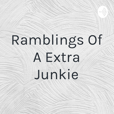 Ramblings Of A Extra Junkie