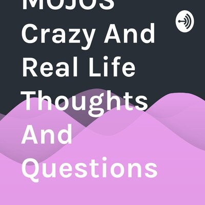 MOJOS Crazy And Real Life Thoughts And Questions