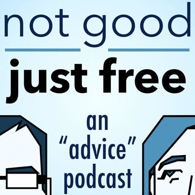 """Not Good, Just Free: An """"Advice"""" Podcast"""
