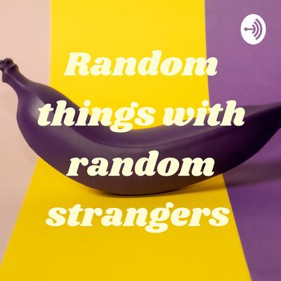 Random things with random strangers