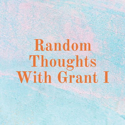 Random Thoughts With Grant I