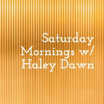 Saturday Mornings w/ Haley Dawn