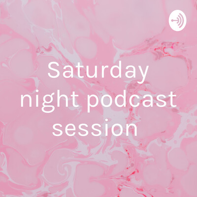 Saturday night podcast session