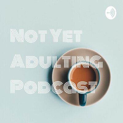 Not Yet Adulting Podcast