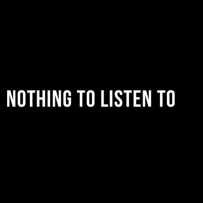 Nothing To Listen To