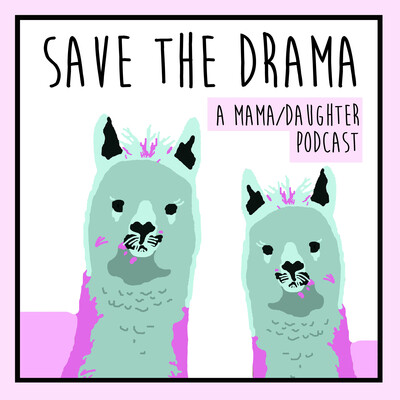 Save the Drama: A Mama/Daughter Podcast