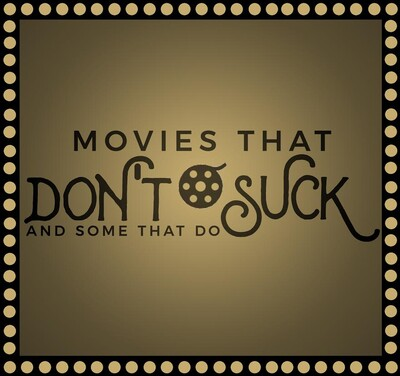 Movies That Don't Suck and Some That Do