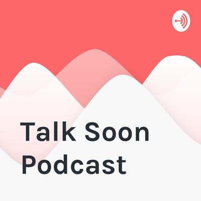 Talk Soon Podcast