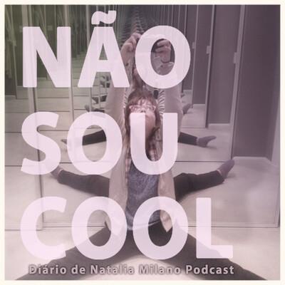 NÃO SOU COOL Diário de Natalia Milano Podcast