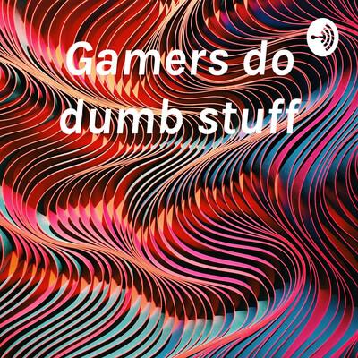 Gamers do dumb stuff