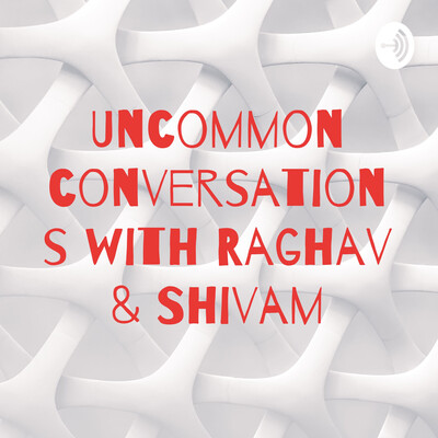 Uncommon conversations with Raghav & Shivam
