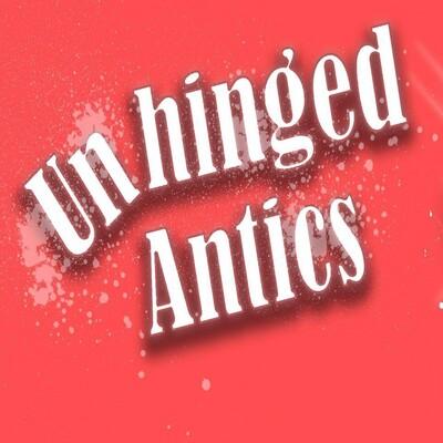 Unhinged Antics