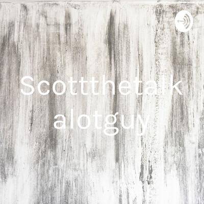 Scottthetalkalotguy