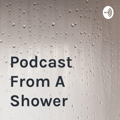 Podcast From A Shower