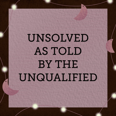 Unsolved As Told By The Unqualified