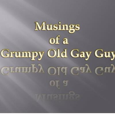 Musings of a Grumpy Old Gay Guy