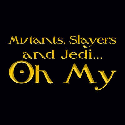 Mutants, Slayers and Jedi Oh My!
