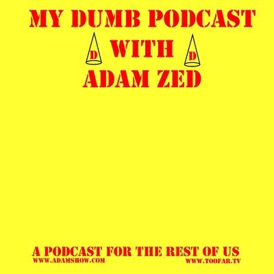 MY DUMB PODCAST with Adam Zed