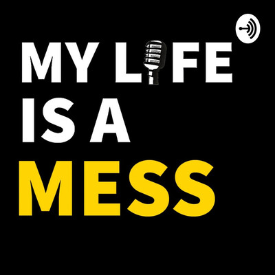My Life Is A Mess Podcast