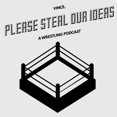 VINCE PLEASE STEAL OUR IDEAS - A WRESTLING PODCAST
