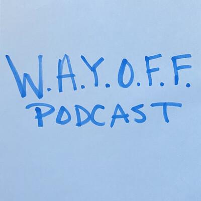 W.A.Y.O.F.F. Podcast