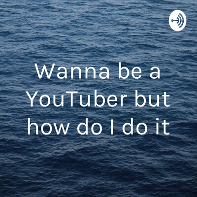 Wanna be a YouTuber but how do I do it