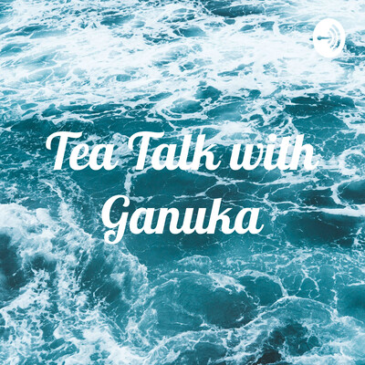 Tea Talk with Ganuka