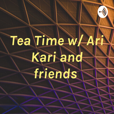 Tea Time w/ Ari Kari and friends