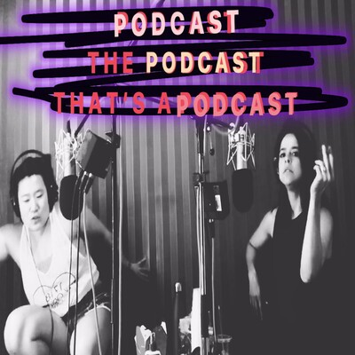 PODCAST THE PODCAST THAT'S A PODCAST