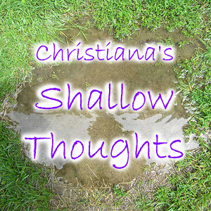 Christiana's Shallow Thoughts