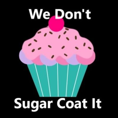 We Don't Sugar Coat It