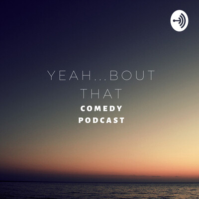 YEAH...BOUT THAT COMEDY PODCAST
