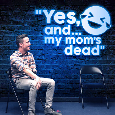Yes, and... my mom's dead