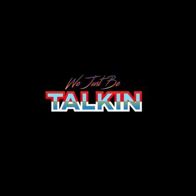 We Just Be Talkin