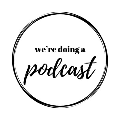 We're Doing A Podcast