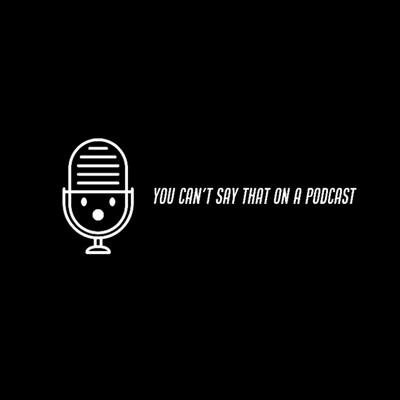 You can't say that on a podcast