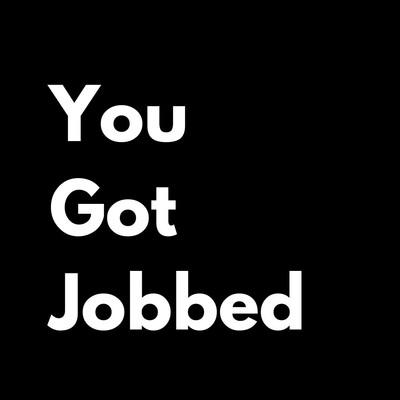 You Got Jobbed