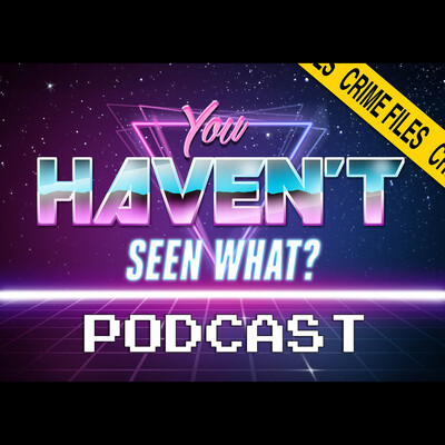 You Haven't Seen What? / Crime Files Movie Podcast