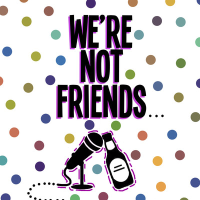 We're Not Friends