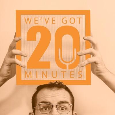 We've Got 20 Minutes