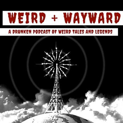 Weird + Wayward: A Drunken Podcast of Weird Tales and Legends